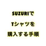 SUZURIでTシャツ を購入する手順